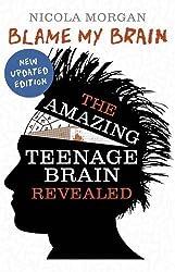 By Nicola Morgan - Blame My Brain: the Amazing Teenage Brain Revealed (New Updated Edition)