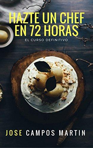 Hazte un Chef en 72Horas: Las Técnicas Básicas resumidas en 3 días de trabajo (72 horas enteras), con más de de 20 años de trabajo y más de 1.00 alumnos. por José Antonio Campos Martín