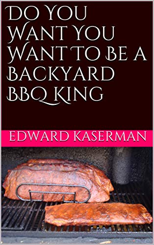 Do You Want You Want To Be a Backyard BBQ King (English Edition)