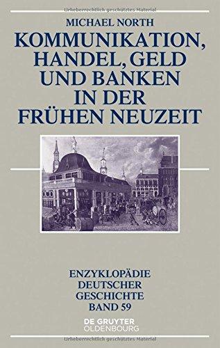 Kommunikation, Handel, Geld und Banken in der Frühen Neuzeit (Enzyklopädie deutscher Geschichte, Band 59)