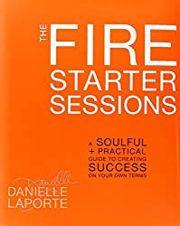 The Fire Starter Sessions: A Soulful + Practical Guide to Creating Success on Your Own Terms by Danielle LaPorte (2012-04-17)