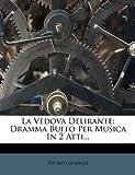 La Vedova Delirante: Dramma Buffo Per Musica in 2 Atti.