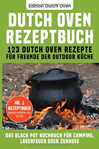 Dutch Oven Rezeptbuch: 123 Dutch Oven Rezepte für Freunde der Outdoor Küche. Das Black Pot Kochbuch für Camping, Lagerfeuer oder Zuhause. (Pot Black)
