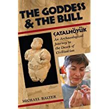 The Goddess and the Bull: Çatalhöyük: An Archaeological Journey to the Dawn of Civilization