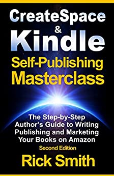 Createspace and Kindle Self-Publishing Masterclass -  Second Edition: The Step-by-Step Author's Guide to Writing, Publishing and Marketing Your Books on Amazon by [Smith, Rick]