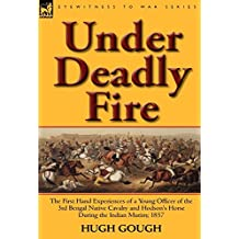 Under Deadly Fire: The First Hand Experiences of a Young Officer of the 3rd Bengal Native Cavalry and Hodson's Horse During the Indian Mu by Hugh Gough (2011-06-13)