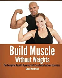 Build Muscle Without Weights: The Complete Book Of Dynamic Self-Resistance Isotonic Exercises by David Nordmark (2013-05-05)