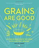 Grains are Good: 120 delicious ways to cook with ancient grains