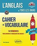 L'anglais de tous les jours. Cahier de vocabulaire. 54 séquences pour enrichir et consolider son anglais. [Objectif B1. Niveau intermédiaire]