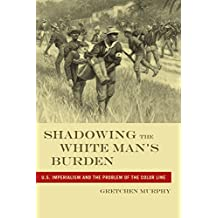 Shadowing the White Man's Burden: U.S. Imperialism and the Problem of the Color Line (America and the Long 19th Century) (English Edition)