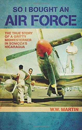 So I Bought an Air Force: The True Story of a Gritty Midwesterner in Somoza's Nicaragua por W. W. Martin