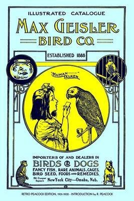 [(Max Geisler Bird Co. Illustrated Catalogue (Retro Peacock Edition, 1931-1932) : Importers of and Dealers in Birds, Fancy Fish, Dogs, Rare Animals, Cages, Aquariums, Globes, Shells, Etc.)] [By (author) R Peacock] published on (March, 2010)