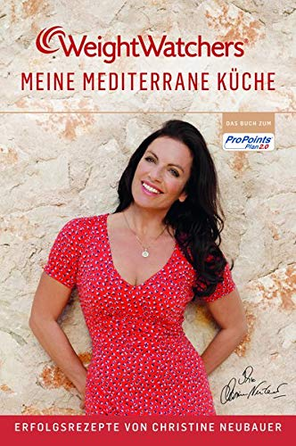 Meine mediterrane Küche - Erfolgsrezepte von Weight Watchers und Christine Neubauer