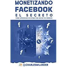 MONETIZANDO FACEBOOK - EL SECRETO: CÓMO APROVECHAR UN SISTEMA PARA ELEVAR SUS INGRESOS. (Spanish Edition)