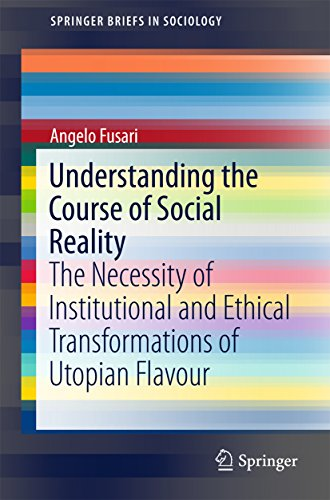 Understanding the Course of Social Reality: The Necessity of Institutional and Ethical Transformations of Utopian Flavour (SpringerBriefs in Sociology)