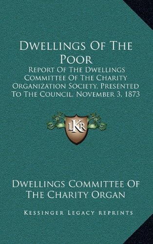 Dwellings of the Poor: Report of the Dwellings Committee of the Charity Organization Society, Presented to the Council, November 3, 1873 (187