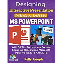Designing Interactive Presentation Slides With MS PowerPoint: With 50 Tips To Help You Prepare Engaging Slides Using Microsoft PowerPoint 2013 And 2016 (Microsoft Office Tutorials Series Book 4)