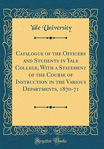Catalogue of the Officers and Students in Yale College, With a Statement of the Course of Instruction in the Various Departments, 1870-71 (Classic Reprint) por Yale University