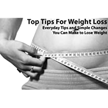 Top Tips For Weight Loss - Everyday Tips and Simple Changes You Can Make to Lose Weight