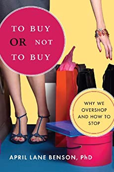 To Buy or Not to Buy: Why We Overshop and How to Stop by [Benson PhD, April Lane]