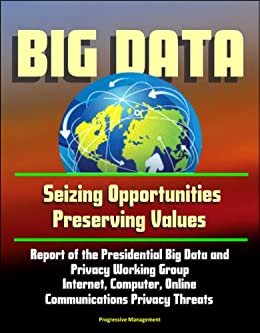 Big Data: Seizing Opportunities, Preserving Values - Report of the Presidential Big Data and Privacy Working Group, Internet, Computer, Online Communications Privacy Threats (English Edition) par [U.S. Government]