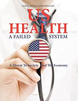 US Health: A Failed System: A Threat to Society and the Economy by [Liaropoulos, Lykourgos]