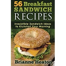 56 Breakfast Sandwich Recipes: Irresistible Sandwich Ideas to Kickstart Your Morning by Brianne Heaton (2014-11-08)
