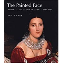 The Painted Face Portraits of Women in France 18141914: Portraits of Women in France, 1814-1914 by Tamar Garb (2007-06-01)