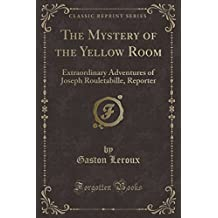 The Mystery of the Yellow Room: Extraordinary Adventures of Joseph Rouletabille, Reporter (Classic Reprint)
