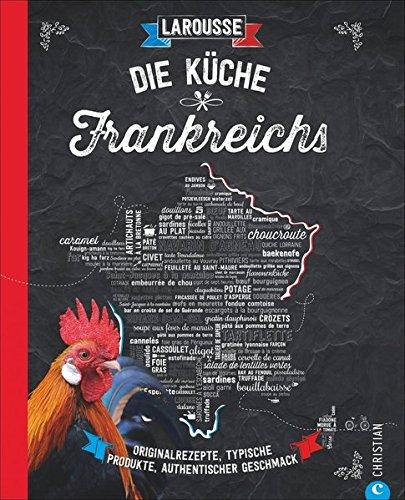 Die Küche Frankreichs: Originalrezepte, typische Produkte, authentischer Geschmack -