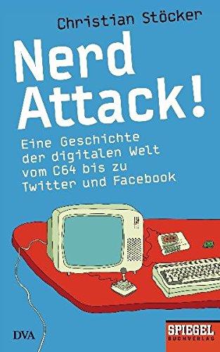 Nerd Attack!: Eine Geschichte der digitalen Welt vom C64 bis zu Twitter und Facebook – Ein SPIEGEL-Buch