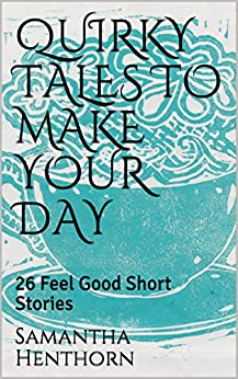 QUIRKY TALES TO MAKE YOUR DAY: 26 Feel Good Short Stories by [Henthorn, Samantha]