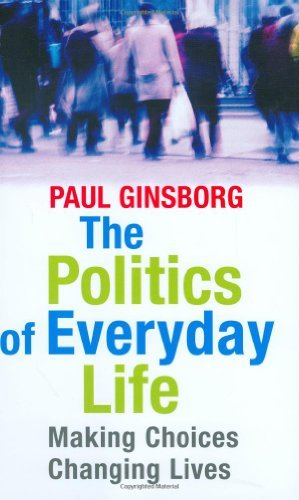 The Politics of Everyday Life: Making Choices Changing Lives: Written by Paul Ginsborg, 2005 Edition, Publisher: Yale University Press [Hardcover]
