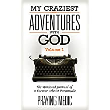 My Craziest Adventures With God - Volume 1: The Spiritual Journal of a Former Atheist Paramedic (English Edition)