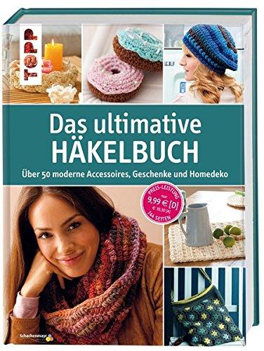 Das ultimative Häkelbuch: Über 50 moderne Accessoires, Geschenke und Homedeko - Decken Häkeln