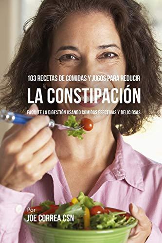 103 Recetas de Comidas y Jugos Para Reducir La Constipación: Facilite La Digestión Usando Comidas Efectivas y Deliciosas - Pastillas Para El Dolor