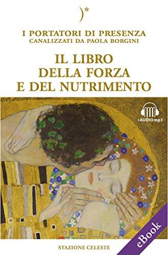 Il libro della forza e del nutrimento: I Portatori di Luce canalizzati da Paola Borgini (Con link audio mp3) (Biblioteca Celeste Vol. 25)