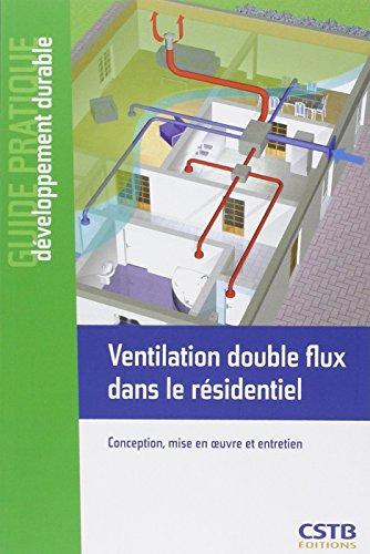 Ventilation double flux dans le résidentiel: Conception, mise en oeuvre et entretien.