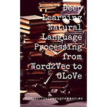 Deep Learning: Natural Language Processing in Python with GLoVe: From Word2Vec to GLoVe in Python and Theano (Deep Learning and Natural Language Processing) (English Edition)