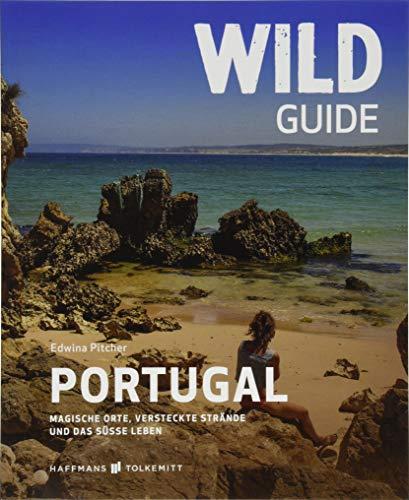 Wild Guide Portugal: Magische Orte, versteckte Strände und das süße Leben (Wild Swimming / Cool Camping)