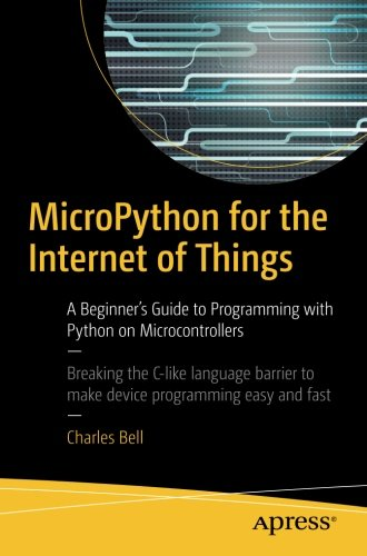 MicroPython for the Internet of Things: A Beginner's Guide to Programming with Python on Microcontrollers por Charles Bell