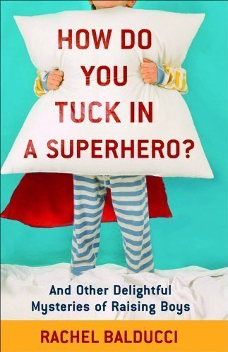How Do You Tuck In a Superhero?: And Other Delightful Mysteries of Raising Boys by Rachel Balducci (April 1 2010)