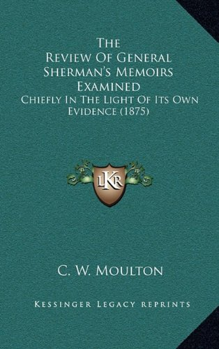 The Review of General Sherman's Memoirs Examined: Chiefly in the Light of Its Own Evidence (1875)