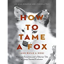 How to Tame a Fox and Build a Dog: Visionary Scientists and a Siberian Tale of Jump-started Evolution