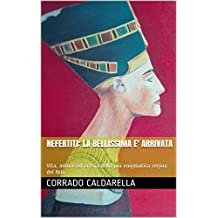 NEFERTITI: LA BELLISSIMA E' ARRIVATA: Vita, amore ed eresia della più enigmatica regina del Nilo (Italian Edition)