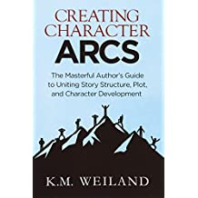 Creating Character Arcs: The Masterful Author's Guide to Uniting Story Structure (Helping Writers Become Authors)
