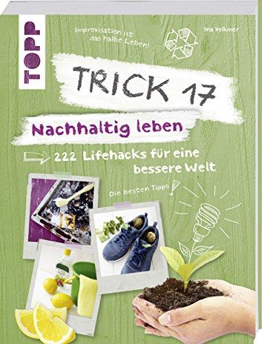 Trick 17 – Nachhaltig leben: 222 geniale Lifehacks für eine bessere Welt