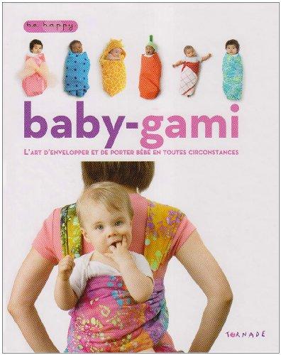 Baby-gami : L'art d'envelopper et de porter bébé en toutes circonstances