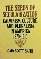 The Seeds of Secularization: Calvinism, Culture, and Pluralism in America, 1870-1915