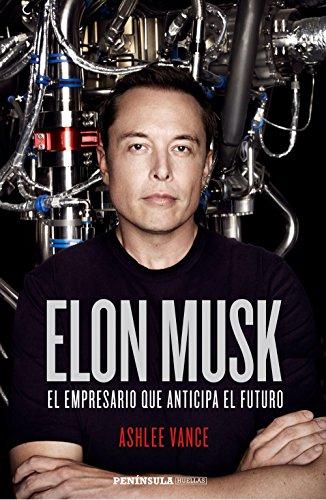 Elon Musk: El empresario que anticipa el futuro por Ashlee Vance